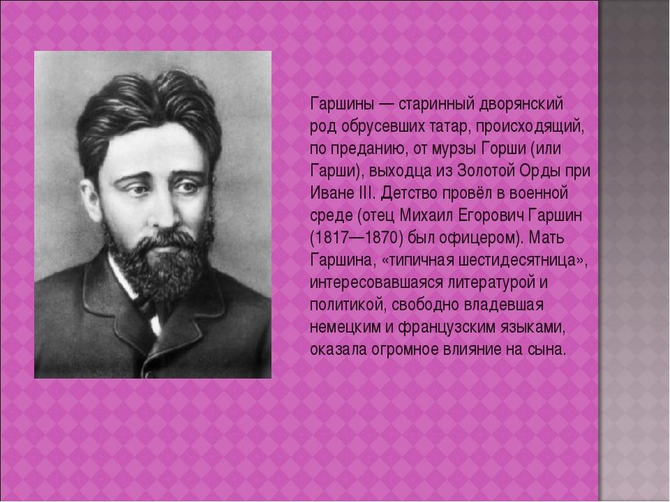 Гаршины— старинный дворянский род обрусевших татар, происходящий, по предани...