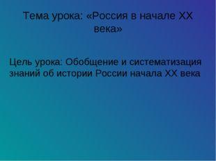 Тема урока: «Россия в начале XX века» Цель урока: Обобщение и систематизация