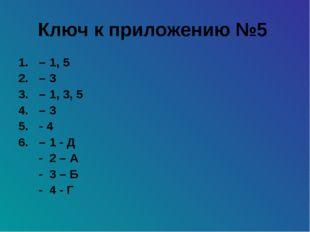 Ключ к приложению №5 – 1, 5 – 3 – 1, 3, 5 – 3 - 4 – 1 - Д - 2 – А - 3 – Б - 4