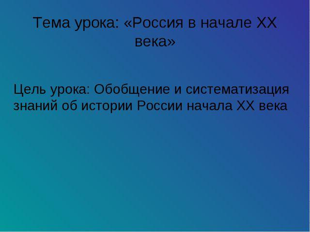 Тема урока: «Россия в начале XX века» Цель урока: Обобщение и систематизация...