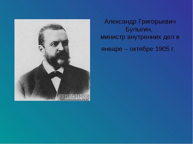 Александр Григорьевич Булыгин, министр внутренних дел в январе – октябре 1905...