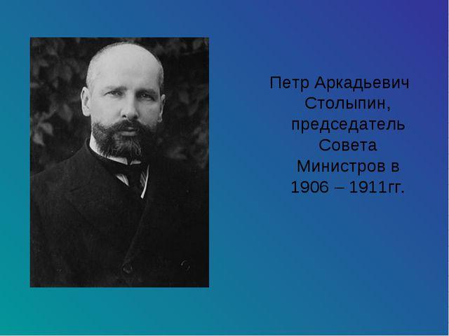 Петр Аркадьевич Столыпин, председатель Совета Министров в 1906 – 1911гг.