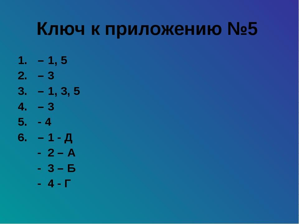 Ключ к приложению №5 – 1, 5 – 3 – 1, 3, 5 – 3 - 4 – 1 - Д - 2 – А - 3 – Б - 4...