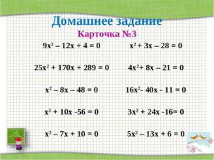 Домашнее задание Карточка №3 9х2 – 12х + 4 = 0х2 + 3х – 28 = 0 25х2 + 170х +