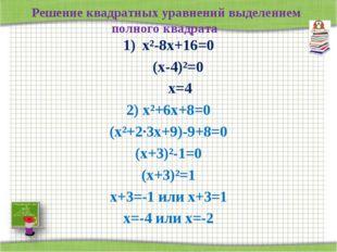 Решение квадратных уравнений выделением полного квадрата х²-8х+16=0 (х-4)²=0
