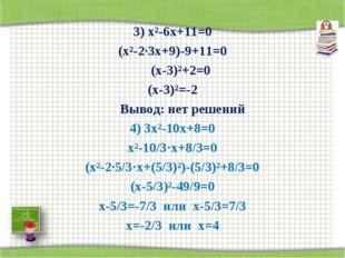 3) х²-6х+11=0 (х²-2·3х+9)-9+11=0 (х-3)²+2=0 (х-3)²=-2 Вывод: нет решений 4)