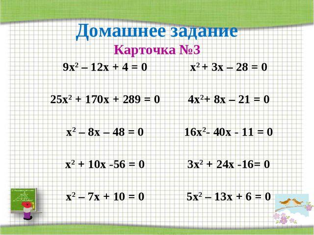 Домашнее задание Карточка №3 9х2 – 12х + 4 = 0х2 + 3х – 28 = 0 25х2 + 170х +...
