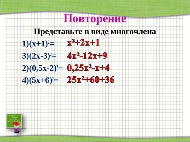 Повторение Представьте в виде многочлена 1)(х+1)2= 3)(2х-3)2= 2)(0,5х-2)2= 4)...