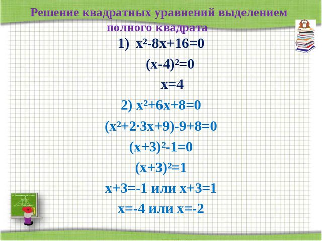 Решение квадратных уравнений выделением полного квадрата х²-8х+16=0 (х-4)²=0...