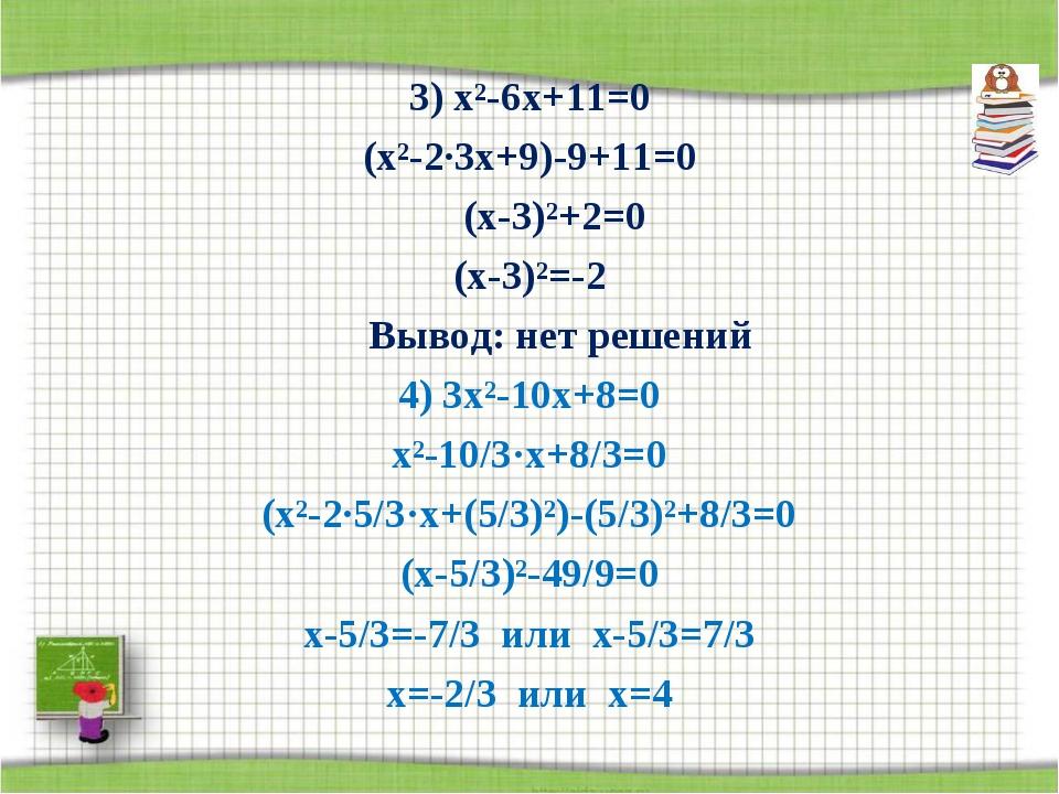 3) х²-6х+11=0 (х²-2·3х+9)-9+11=0 (х-3)²+2=0 (х-3)²=-2 Вывод: нет решений 4)...