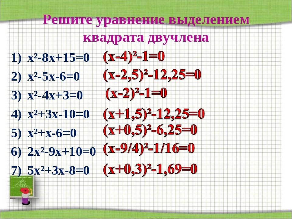 Решите уравнение выделением квадрата двучлена х²-8х+15=0 х²-5х-6=0 х²-4х+3=0...