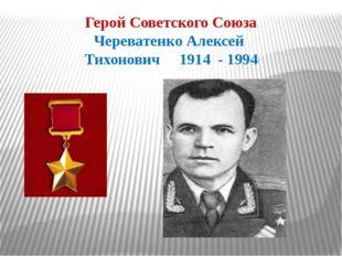 Герой Советского Союза Череватенко Алексей Тихонович 1914 - 1994