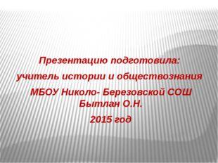 Презентацию подготовила: учитель истории и обществознания МБОУ Николо- Берез