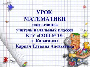 УРОК МАТЕМАТИКИ подготовила учитель начальных классов КГУ «СОШ № 15» г. Караг