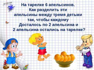 На тарелке 6 апельсинов. Как разделить эти апельсины между тремя детьми так,