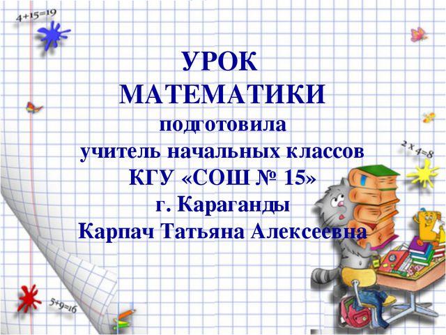 УРОК МАТЕМАТИКИ подготовила учитель начальных классов КГУ «СОШ № 15» г. Караг...