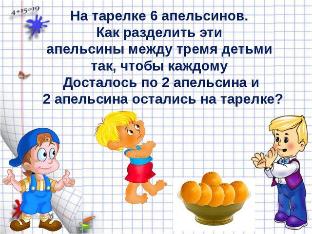 На тарелке 6 апельсинов. Как разделить эти апельсины между тремя детьми так,...