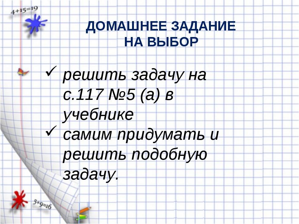 ДОМАШНЕЕ ЗАДАНИЕ НА ВЫБОР решить задачу на с.117 №5 (а) в учебнике самим прид...