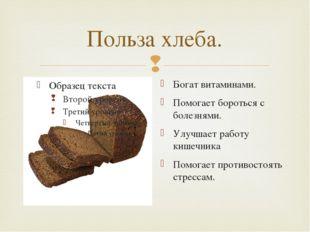 Польза хлеба. Богат витаминами. Помогает бороться с болезнями. Улучшает работ
