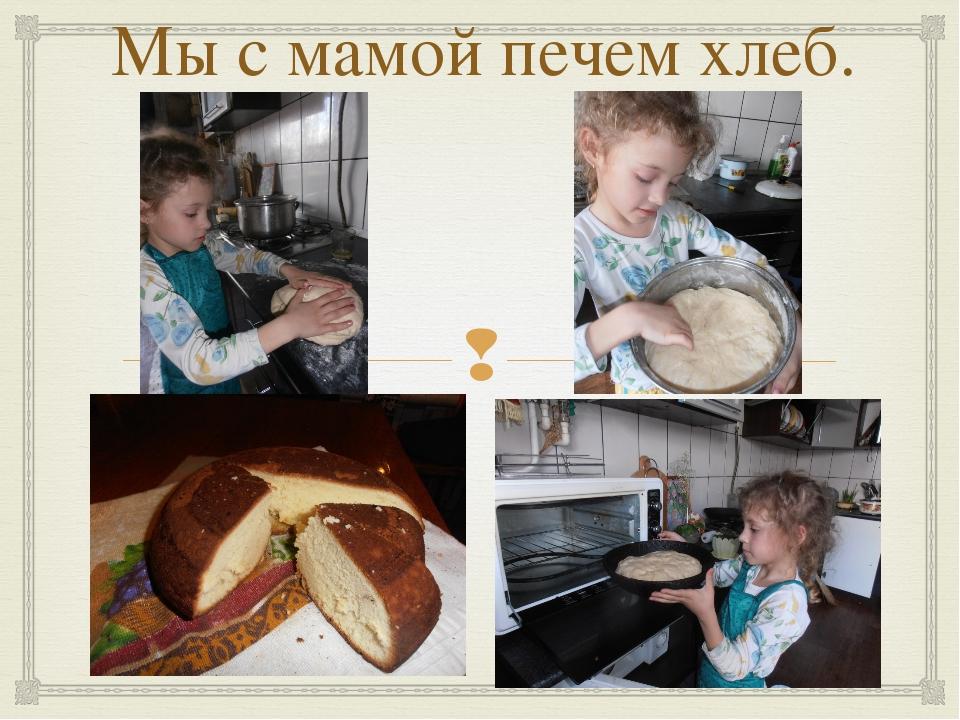 Мы с мамой печем хлеб. 