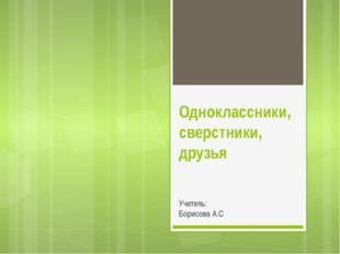 Одноклассники, сверстники, друзья Учитель: Борисова А.С