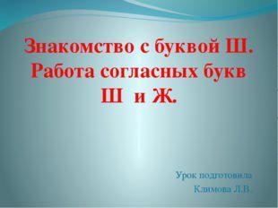 Урок подготовила Климова Л.В. Знакомство с буквой Ш. Работа согласных букв Ш