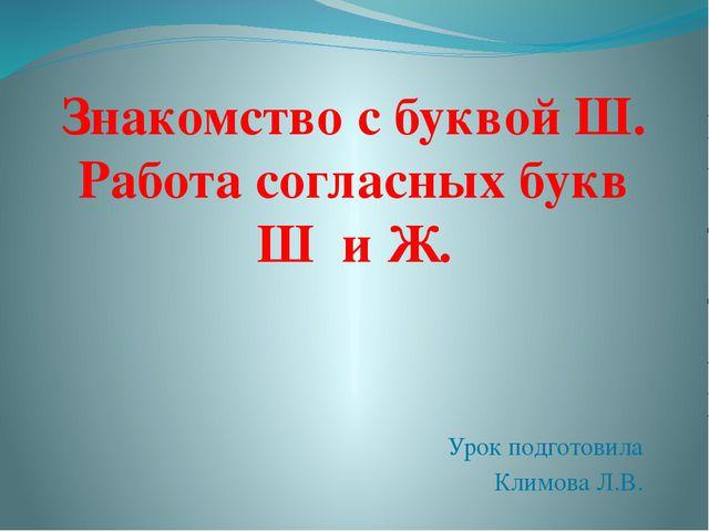 Урок подготовила Климова Л.В. Знакомство с буквой Ш. Работа согласных букв Ш...