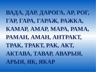 ВАДА, ДАР, ДАРОГА, АР, РОГ, ГАР, ГАРА, ГАРАЖ, РАЖКА, КАМАР, АМАР, МАРА, РАМА,
