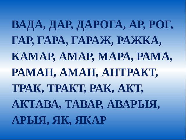 ВАДА, ДАР, ДАРОГА, АР, РОГ, ГАР, ГАРА, ГАРАЖ, РАЖКА, КАМАР, АМАР, МАРА, РАМА,...