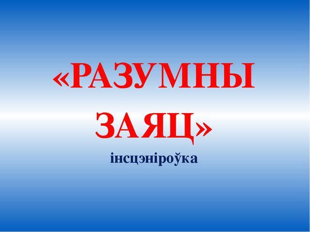 «РАЗУМНЫ ЗАЯЦ» інсцэніроўка