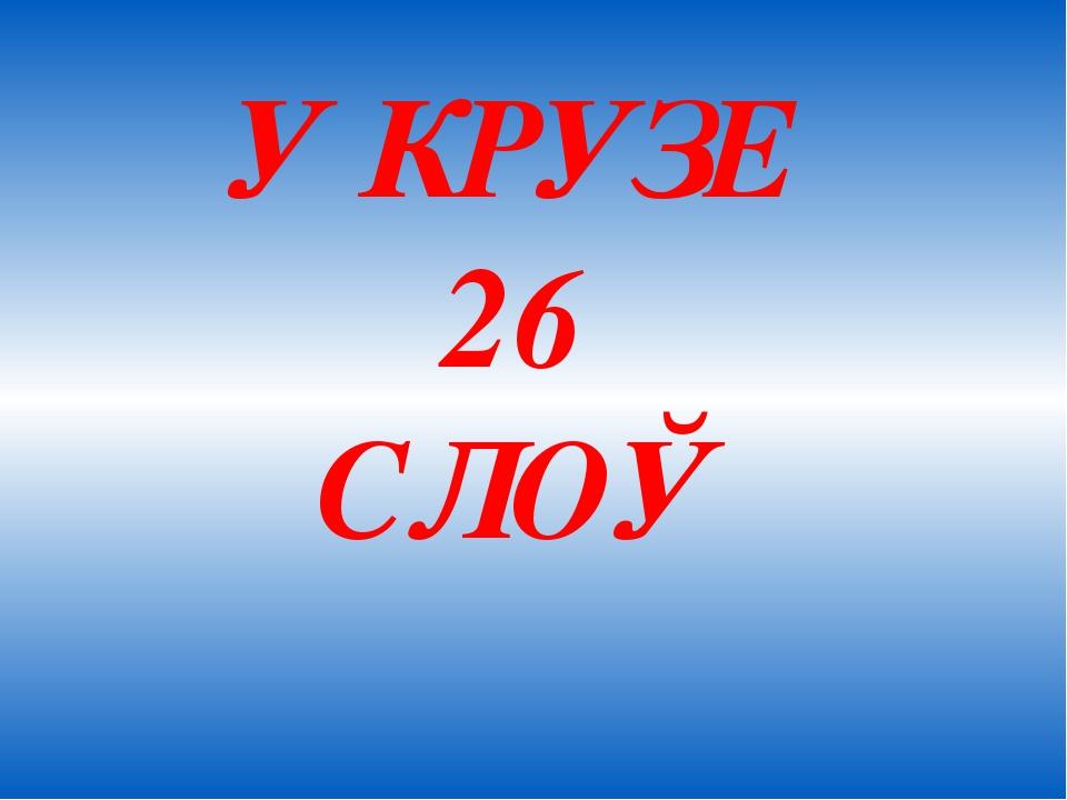 У КРУЗЕ 26 СЛОЎ
