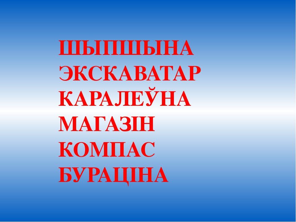 ШЫПШЫНА ЭКСКАВАТАР КАРАЛЕЎНА МАГАЗІН КОМПАС БУРАЦІНА