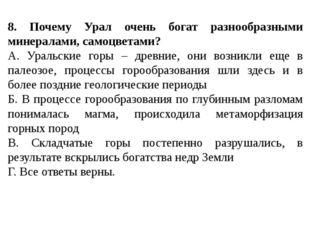 8. Почему Урал очень богат разнообразными минералами, самоцветами? А. Уральс
