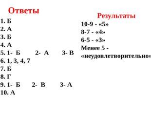 Ответы Б А Б А 1- Б 2- А 3- В 1, 3, 4, 7 Б Г 1- Б 2- В 3- А А Результаты 10-9