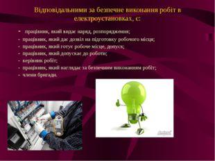 Відповідальними за безпечне виконання робіт в електроустановках, є: - праців