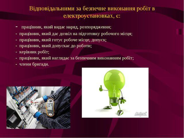 Відповідальними за безпечне виконання робіт в електроустановках, є: - праців...