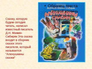 Сказку, которую будем сегодня читать, написал известный писатель Д.Н. Мамин-