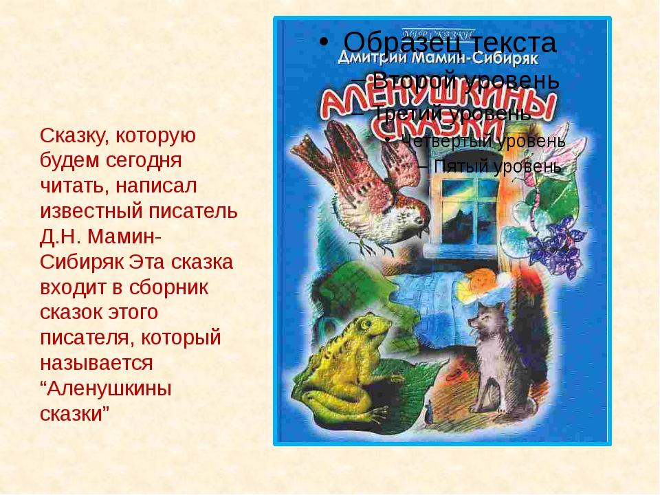Сказку, которую будем сегодня читать, написал известный писатель Д.Н. Мамин-...