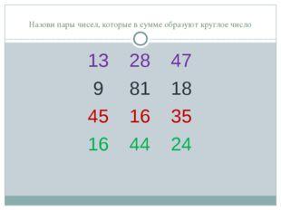 Назови пары чисел, которые в сумме образуют круглое число 13 28 47 9 81 18 4