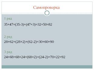 Самопроверка 1 ряд 35+47=(35-3)+(47+3)=32+50=82 2 ряд 28+62=(28+2)+(62-2)=30+