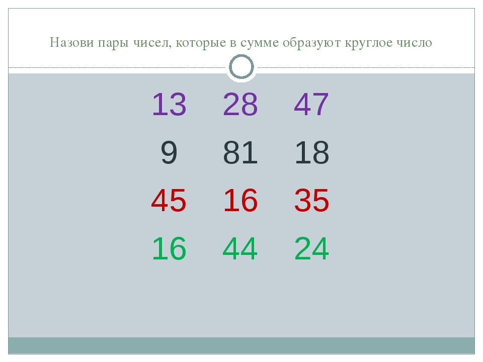 Назови пары чисел, которые в сумме образуют круглое число 13 28 47 9 81 18 4...