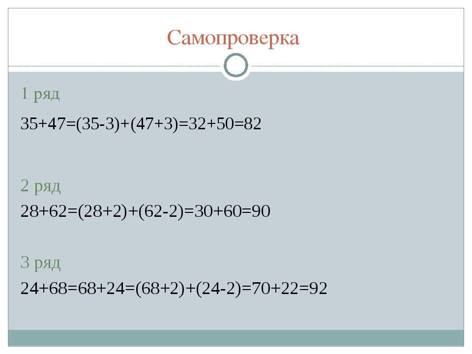 Самопроверка 1 ряд 35+47=(35-3)+(47+3)=32+50=82 2 ряд 28+62=(28+2)+(62-2)=30+...