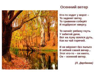 Осенний ветер Кто-то ходит у ворот – То заденет ветку, То травинки соберёт И