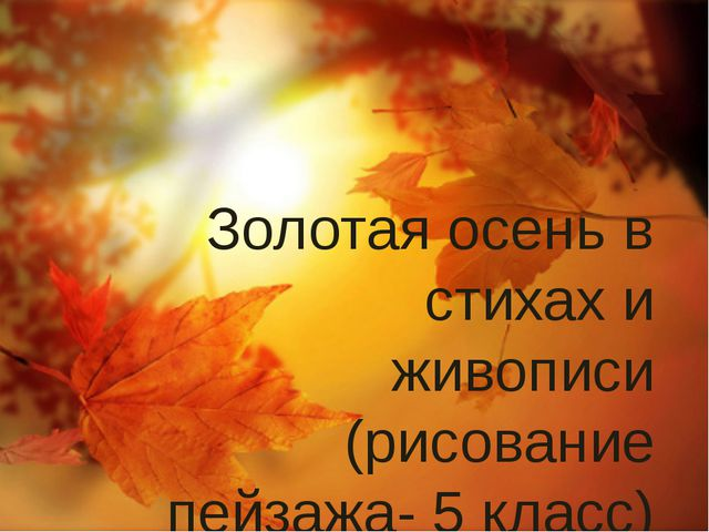 Золотая осень в стихах и живописи (рисование пейзажа- 5 класс)