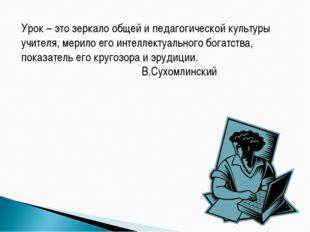 Урок – это зеркало общей и педагогической культуры учителя, мерило его интелл