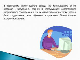В завершение можно сделать вывод, что использование on-line сервисов , безусл