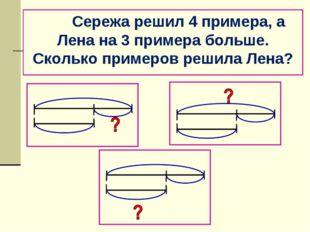 Сережа решил 4 примера, а Лена на 3 примера больше. Сколько примеров решила