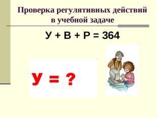 Проверка регулятивных действий в учебной задаче У + В + Р = 364