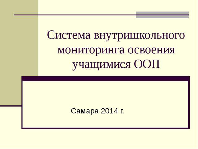 Система внутришкольного мониторинга освоения учащимися ООП Самара 2014 г.