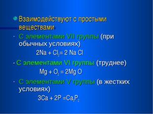 Взаимодействуют с простыми веществами С элементами VII группы (при обычных ус